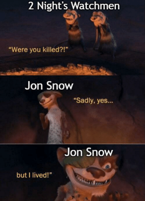 "darthlampman:  Ice Age 3 is underrated: 2 Night's Watchmen  ""Were you killed?!""  Jon Snow  ""Sadly, yes...  Jon Snow  but I lived!"" darthlampman:  Ice Age 3 is underrated"