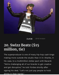 "Friends, Memes, and Swizz Beatz: 2 of 24  2016 Invision  20. Swizz Beatz ($15  million, tie)  The superproducer is one of many hip-hop cash kings  making more outside the studio than in it-thanks, in  his case, to a multimillion-dollar pact with Bacardi.  ""We're challenging all of our brands to get creative  and get disruptive,"" he told Forbes shortly after  signing his deal. ""Let's not just pay people to hold  drinks in their hands.""  95 hiphopforbeslist 20-16 ( via @forbes ) Follow @bars for more ➡️ DM 5 FRIENDS"