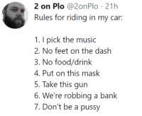Food, Music, and Pussy: 2 on Plo @2onPlo 21h  Rules for riding in my car:  1. I pick the music  2. No fcci on the dash  3. No food/drink  4. Put on this mask  5. Take this gun  6. We're robbing a bank  7. Don't be a pussy meirl