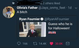 Bitch, Halloween, and Guess: 2 others liked  Olivia's Father @Jays_onmy_feet 1d  A bitch  Ryan Fournier@RyanAFournier  Guess who he is  for Halloween!  166 t0 14.4K 30.8K