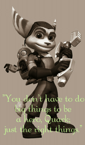 "Ratchet, Tumblr, and Blog: 2)  oul  don  ' t have to do  ig things to  al  just the cight thirigs  92 great-quotes:  ""You don't have to do big things to be a hero, Quark; just the right things."" ~Ratchet [800x1353]MORE COOL QUOTES!"