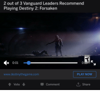 Destiny 2: 2 out of 3 Vanguard Leaders Recommend  Playing Destiny 2: Forsaken  TEEN  x 0:01  www.destinythegame.com  PLAY NOW  Comment  T, Share