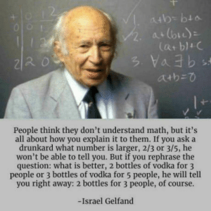 omg-humor:Especially when he's a Russian: 2.  People think they don't understand math, but it's  all about how you explain it to them. If you ask a  drunkard what number is larger, 2/3 or 3/5, he  won't be able to tell you. But if you rephrase the  question: what is better, 2 bottles of vodka for 3  people or 3 bottles of vodka for 5 people, he will tell  you right away: 2 bottles for 3 people, of course.  -Israel Gelfand omg-humor:Especially when he's a Russian