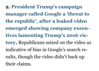 Fake, Google, and News: 2. President Trump's campaign  manager called Google a 'threat to  the republic', after a leaked videdo  emerged showing company execu  tives lamenting Trump's 2016 vic-  tory. Republicans seized on the video as  indicative of bias in Google's search re-  sults, though the video didn't back up  their claims