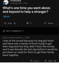 Advice, Family, and Money: 2  r/AskReddit  H u/meegs138 .33m  What's one time you went above  and beyond to help a stranger?  Advice  Vote  3  Share  BEST COMMENTS  MissLoveYouLongTime 28m  I was at the pound because my dog got loose  and there was a family of three trying to get  their dog back but they didn't have the money  and it was literally the last day before it would be  put down so l paid for them to get their family  back together.  ReplyVote <p>Askreddit being wholesome.</p>