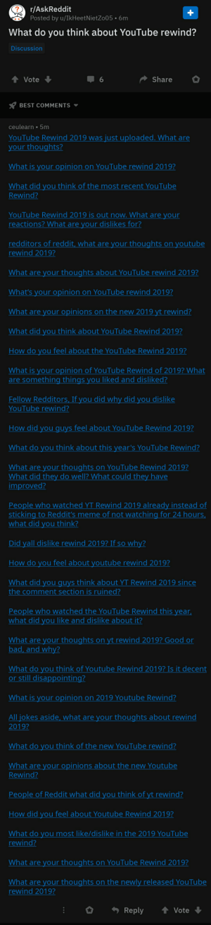 Bad, Meme, and Reddit: 2 r/AskReddit  Posted by u/IkHeetNietZo05 • 6m  What do you think about YouTube rewind?  Discussion  Share  Vote  BEST COMMENTS  ceulearn • 5m  YouTube Rewind 2019 was just uploaded. What are  your thoughts?  What is your opinion on YouTube rewind 2019?  What did you think of the  Rewind?  most recent YouTube  YouTube Rewind 2019 is out now. What are your  reactions? What are your dislikes for?  redditors of reddit, what are your thoughts on youtube  rewind 2019?  What are your thoughts about YouTube rewind 2019?  What's your opinion on YouTube rewind 2019?  What are your opinions on the new 2019 yt rewind?  What did you think about YouTube Rewind 2019?  How do you feel about the YouTube Rewind 2019?  What is your opinion of YouTube Rewind of 2019? What  are something things you liked and disliked?  Fellow Redditors, If you did why did you dislike  YouTube rewind?  How did you quys feel about YouTube Rewind 2019?  What do you think about this year's YouTube Rewind?  What are your thoughts on YouTube Rewind 2019?  What did they do well? What could they have  improved?  People who watched YT Rewind 2019 already instead of  sticking to Reddit's meme of not watching for 24 hours,  what did you think?  Did yall dislike rewind 2019? If so why?  How do you feel about youtube rewind 2019?  What did you quys think about YT Rewind 2019 since  the comment section is ruined?  People who watched the YouTube Rewind this year,  what did you like and dislike about it?  What are your thoughts on yt rewind 2019? Good or  bad, and why?  What do you think of Youtube Rewind 2019? Is it decent  or still disappointing?  What is your opinion on 2019 Youtube Rewind?  All jokes aside, what are your thoughts about rewind  2019?  What do you think of the new YouTube rewind?  What are your opinions about the new Youtube  Rewind?  People of Reddit what did you think of yt rewind?  How did you feel about Youtube Rewind 2019?  What do you most like/dislike in the 2019 YouTube  rewind?  What are your thoughts on YouTube Rewind 2019?  What are your thoughts on the newly released YouTube  rewind 2019?  * Reply  Vote me⏪irl