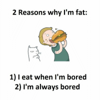 bored: 2 Reasons why I'm fat  1) eat when I'm bored  2) I'm always bored