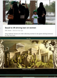 "Driving, News, and Bbc News: 2 Saudi to lift driving ban on women  BBC News About an hour ago  King Salman issues an order allowing women to be given driving licences  for the first time  New Era  Welcome to the Classical Era! <p>Historical/Video game mashup could have some quick and profitable results. via /r/MemeEconomy <a href=""http://ift.tt/2fQrV49"">http://ift.tt/2fQrV49</a></p>"