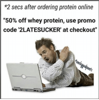 "Mother, Code, and Whey Protein: *2 secs after ordering protein online  ""50% off whey protein, use promo  code '2LATESUCKER' at checkout""  Pants. MOTHER OF C*NT NUGGETS."