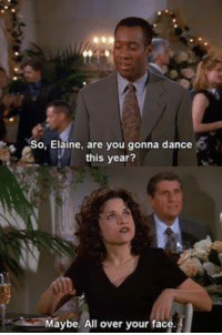Memes, Seinfeld, and Dance: 2  So, Elaine, are you gonna dance  this year?  Maybe. All over your face. Seinfeld