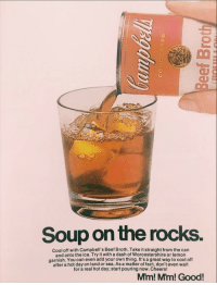 ladygolem: flatdrpepper: if you drink this and hot dr pepper at the same time you'll reach thermodynamic equilibrium and also die and this is a promise i actually want to try this : 2  Soup on the rocks.  Cool off with Campbell's Beef Broth. Take it straight from the can  and onto the ice. Try it with a dash of Worcestershire or lemon  garnish. You can even add your own thing. It's a great way to cool off  after a hot day on land or sea. As a matter of fact, don't even wait  for a real hot day; start pouring now. Cheers!  Mim! Mm! Good! ladygolem: flatdrpepper: if you drink this and hot dr pepper at the same time you'll reach thermodynamic equilibrium and also die and this is a promise i actually want to try this