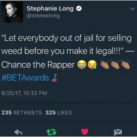 """America, Chance the Rapper, and Jail: 2 Stephanie Long  @sreneelong  """"Let everybody out of jail for selling  weed before you make it legal!!""""  Chance the Rapper  #BET-Awards  6/25/17, 10:32 PM  235 RETWEETS 325 LIKES I start to like chance the rapper a little more each day 🤔 not because i smoke but because he seems to really get the political social dynamic of America -Tiara"""
