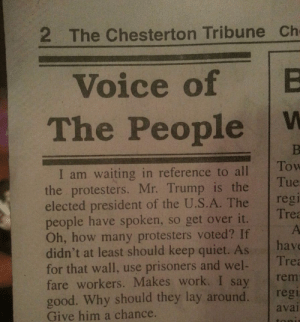 memehumor:  The Voice of the People.: 2 The Chesterton Tribune Ch  Voice of B  The People W  I am waiting in reference to alllow  the protesters. Mr. Trump is the  elected president of the U.S.A. The reg  people have spoken, so get over it.  Oh, how many protesters voted? If  didn't at least should keep quiet. As hav  for that wall, use prisoners and wel Tre  fare workers. Makes work. I say rem  good. Why should they lay around. regi  Give him a chance.  Tue  Trea  avai memehumor:  The Voice of the People.