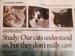 """Suba: 2 The Columbian YOUR WEEK  all  694-2312 to subscribe, or log on to www.columbian.com  ED SUBA JR./Akron Beacon Journal  A recent study has confirmed what cat owners have long known: Cats understand when spoken to, but they choose to  ignore most of what people say.  Study: Our cats understand  us, but they don't really care  By KATHY ANTONIOTII  Akron Beacon Journal  A study by two Univer-stress of moving them to bred and have evolved """"to  sity of Tokyo researchers, strange surroundings had follow their owner's orders,  The agony of unrequited published by Springer in no role in the outcome of but cats have not been,"""