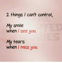 When I See You: 2 things I cant control,  My smile  when I see you  My tears  when I miss you