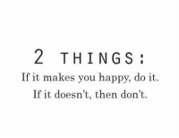 Happy, You, and Do It: 2 THINGS  If it makes you happy, do it.  If it doesn't, then don't.  f it doesn t,  don't