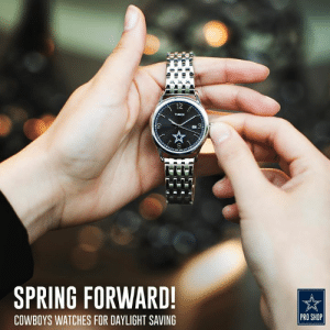 Countdown, Dallas Cowboys, and Daylight Savings Time: 2  TIMEX  SPRING FORWARD  COWBOYS WATCHES FOR DAYLIGHT SAVING  PRO SHOP No matter when the clocks spring forward for daylight savings time, we've got #DallasCowboys football on the brain from sun up to sun down! Countdown to next season with #CowboysNation watches: dcps.co/watches65d07