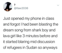 shark boy: 2  @tlaw2036  Just opened my phone in class  and forgot I had been blasting the  dream song from shark boy and  lava girl like 3 minutes before and  it started blaring mid discussion  of refugees in Sudan so anyways