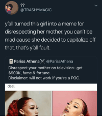 Meme, Memes, and Work: ?2  @TRASHYMAGIC  y'all turned this girl into a meme for  disrespecting her mother. you can't be  mad cause she decided to capitalize off  that. that's y'all fault  Pariss AthenaX @ParissAthena  Disrespect your mother on television- get  $900K, fame & fortune  Disclaimer: will not work if you're a POC  deal Exactly shes getting her bread as she should