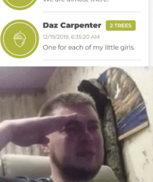 awesomacious:  God speed Daz: 2 TREES  Daz Carpenter  12/19/2019, 6:35:20 AM  One for each of my little girls. awesomacious:  God speed Daz