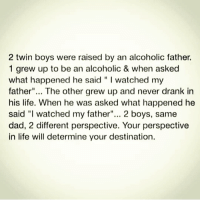 "Dad, Life, and Memes: 2 twin boys were raised by an alcoholic father.  1 grew up to be an alcoholic & when asked  what happened he said "" I watched my  father""... The other grew up and never drank in  his life. When he was asked what happened he  said ""I watched my father""... 2 boys, same  dad, 2 different perspective. Your perspective  in life will determine your destination. https://t.co/UgkY5hPUhx"
