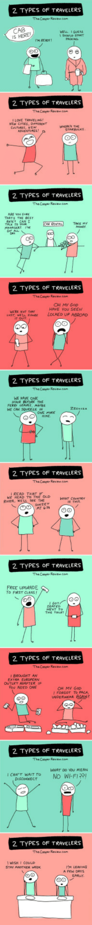 2 Types of Travelers: Which One Are You?: 2 TYPES OF TRAVELERS  TheCoper Raven.com  CAB  S HERE!  WELL IGUEAS  SWOULO START  2 TYPES OF TRAVELERS  I LOVE TRAVELING!  NEW CITIES DirrCRENT  CULTVRES, NEW  WHERES THE  STARBUCKS  2 TYPES OF TRAVELERS  ARE Nou SURE  THAT THE BEST  TAKE MY  2 TYPES OF TRAVELERS  OH My Gop  HAVE YoU SEEN  LOCKED UP ABROAD  HERE NOT THAT  LaST, WELL FIG  2 TYPES OF TRAVELERS  WE HAVE ONE  FERRY LEAW, MAB  WE CAN  OME MORE  2 TYPES OF TRAVELERS  I READ THAT IF  WE HEAD TO THE OLD  RIVER, WELL Sce THE  COUNTRY  IS THIS  2 TYPES OF TRAVELERS  FREE UPGRADE  TO FIRST CLASS  2 TYPES OF TRAVELERS  BROUGHT AN  EXTRA EUROPEAN  OUTLET ACAPTER IF  ou NEED ONE  OH MV Gop  I FORGDT To PAcs  UNDERWEAR AGAİp?  2, TYPES OF TRAVELERS  WHAT DO YOU MEAN  ADOWAECTNO WIFI?  2 TYPES OF TRAVELERS  WISHI COULD  STAY ANOTHER wEEK  IM LEAVING  EARLY. 2 Types of Travelers: Which One Are You?