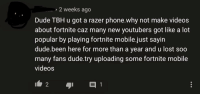 Dude, Facepalm, and Phone: 2 weeks ago  Dude TBH u got a razer phone.why not make videos  about fortnite caz many new youtubers got like a lot  popular by playing fortnite mobile.just sayirn  dude.been here for more than a year and u lost soo  many fans dude.try uploading some fortnite mobile  videos