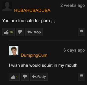 Cute, Funny, and Squirt: 2 weeks ago  HUBAHUBADUBA  You are too cute for porn ;-;  Reply  16  6 days ago  DumpingCum  I wish she would squirt in my mouth  Reply It might be because it's past midnight but I found this very funny