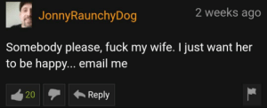 Hope he got the help he required: 2 weeks ago  JonnyRaunchyDog  Somebody please, fuck my wife. I just want her  to be happy... email me  Reply  20 Hope he got the help he required
