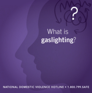"Apparently, Bad, and Confused: 2  What is  gaslighting?  NATIONAL DOMESTIC VIOLENCE HOTLINE 1.800.799.SAFE loveisrespect:  What is Gaslighting? You're crazy - that never happened. Are you sure? You tend to have a bad memory. It's all in your head. Does your significant other say things like this to you a lot? Do you often start questioning what's really true – or even your own sanity – within your relationship? If so, your partner may be using what mental health professionals call ""gaslighting."" This term comes from the 1938 stage play Gas Light, in which a husband attempts to drive his wife crazy by dimming the lights (which were powered by gas) in their home, and then he denies that the light changed when his wife points it out. It is a very effective form of emotional abuse that causes a victim to question their own feelings, instincts, and sanity, which gives the abusive partner a lot of power (and we know that abuse is about power and control). Once an abusive partner has broken down the victim's ability to trust their own perceptions, the victim is more likely to stay in the abusive relationship. Signs of being a victim of gaslighting (Stern, 2009) include: You constantly second-guess yourself. You ask yourself, ""Am I too sensitive?"" multiple times a day. You often feel confused and even crazy. You're always apologizing to your partner. You can't understand why, with so many apparently good things in your life, you aren't happier. You frequently make excuses for your partner's behavior to friends and family. You find yourself withholding information from friends and family so you don't have to explain or make excuses. You know something is terribly wrong, but you can never quite express what it is, even to yourself. You start lying to avoid the put downs and reality twists. You have trouble making simple decisions. You have the sense that you used to be a very different person - more confident, more fun-loving, more relaxed. You feel hopeless and joyless. You feel as though you can't do anything right. You wonder if you are a ""good enough"" partner. If any of these signs ring true for you, give us a call at 1-866-331-9474, chat online, or text loveis to 22522. Our advocates are here to support and listen to you! [Head over to loveisrespect.org to read this blogpost in its entirety.]"