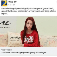 Dumb, Memes, and Music: 2  WSB-TV  1 hr.  Danielle Bregoli pleaded guilty to charges of grand theft,  grand theft auto, possession of marijuana and filing a false  report  sic Choice  520  Music Chol  WSBTV.COM  Cash me ousside' girl pleads guilty to charges SAYONARA DUMB FUCKER!!!!
