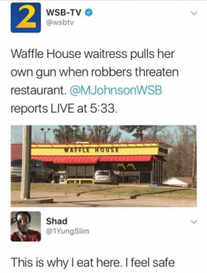 Comfort food: 2  WSB-TV  @wsbtv  Waffle House waitress pulls her  own gun when robbers threaten  restaurant. @MJohnsonWSB  reports LIVE at 5:33  WAFFLE HOUSE  MM  Shad  @1YungSlim  This is why I eat here. I feel safe Comfort food