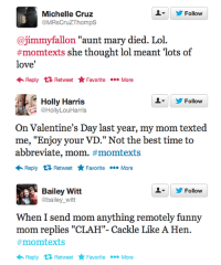 """Funny, Lol, and Love: 2 Y Follow  Michelle Cruz  @MRsCruZThomps  @jimmyfallon """"aunt mary died. Lol.  ts she thought lol meant l  love'  Reply tử Retweet Favorite More   오▼  步Follow  Holly Harris  @HollyLouHarris  On Valentine's Day last year, my mom texted  me, """"Enjoy your VD."""" Not the best time to  abbreviate, mom. #momtexts  Reply Retweet FavoriteMore   ▼ 