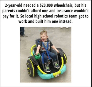 Parents, School, and Work: 2-year-old needed a $20,000 wheelchair, but his  parents couldn t afford one and insurance wouldn't  pay for it. So local high school robotics team got to  work and built him one instead. Just people being good to each other