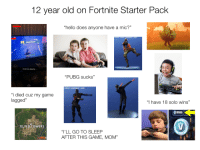 "12 year old on fortnite: 2 year old on Fortnite Starter Pack  ""hello does anyone have a mic?""  1h ago  Victory Royale!  First time playing  ""PUBG sucks""  CHAT  PROFELE  STORE  ""i died cuz my game  lagged""  ""I have 18 solo wins""  TILTED TOWERS  ""I'LL GO TO SLEEP  AFTER THIS GAME, MOM'"" 12 year old on fortnite"
