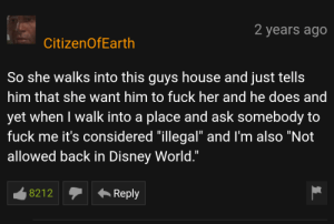 """Disney, Disney World, and Sorry: 2 years ago  CitizenOfEarth  So she walks into this guys house and just tells  him that she want him to fuck her and he does and  yet when I walk into a place and ask somebody to  fuck me it's considered """"illegal"""" and I'm also """"Not  allowed back in Disney World.""""  8212  Reply Sorry but that's illegal"""