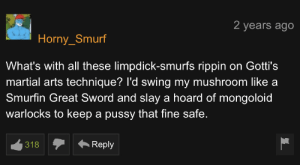 Papa Smurf don't mess around: 2 years ago  Horny_Smurf  What's with all these limpdick-smurfs rippin on Gotti's  martial arts technique? l'd swing my mushroom like a  Smurfin Great Sword and slaya hoard of mongoloid  warlocks to keep a pussy that fine safe.  Reply  318 Papa Smurf don't mess around