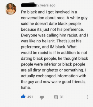 A lovely human a world full of not some lovely humans: 2 years ago  I'm black and I got involved in a  conversation about race. A white guy  said he doesn't date black people  because its just not his preference.  Everyone was calling him racist, and I  was like no he isn't. That's just his  preference, and IM black. What  would be racist is if in addition to not  dating black people, he thought black  people were inferior or black people  are all dirty or ghetto or something. I  actually exchanged information with  the guy and now we're good friends,  haha  31  491 A lovely human a world full of not some lovely humans