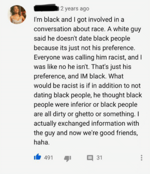 Okay, that's a different perspective. by BuffaloBubba MORE MEMES: 2 years ago  I'm black and I got involved in a  conversation about race. A white guy  said he doesn't date black people  because its just not his preference  Everyone was calling him racist, and I  was like no he isn't. That's just his  preference, and IM black. What  would be racist is if in addition to not  dating black people, he thought black  people were inferior or black people  are all dirty or ghetto or something. I  actually exchanged information with  the guy and now we're good friends,  haha  31  491 Okay, that's a different perspective. by BuffaloBubba MORE MEMES