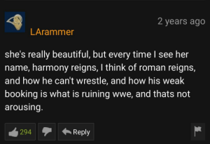 Beautiful, Roman Reigns, and World Wrestling Entertainment: 2 years ago  LArammer  she's really beautiful, but every time I see her  name, harmony reigns, I think of roman reigns,  and how he can't wrestle, and how his weak  booking is what is ruining wwe, and thats not  arousing.  294  Reply ThE bIg DoG!