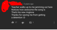 Teacher, Yeah, and Porn: 2 years ago  Teacher walks up to me jamming out here  Notices how awesome the song is  That's his new ringtone  Thanks for saving me from getting  a detention :D