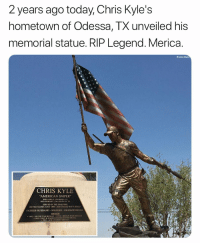 "Memes, American Sniper, and American: 2 years ago today, Chris Kyle's  hometown of Odessa, TX unveiled his  memorial statue. RIP Legend. Merica.  Brooke Adams  CHRIS KYLE  AMERICAN SNIPER""  DIED FEDRUAKY 5013 TRAHCOT  SERVED IN THE IRAO WAR  UNITED STATES NAVY 1999-2009 UNITED NAVY SEALS  FATHER/HUSBAND-SOLDIER . HUMANITARIAN  AWARDS  TWO SILVER STAR MEDALS FIVE BRONZE STAR MEDALS  ONE NAVY&MARINE COMMENDATION MEDAL  TWO ACHILVEMENT MEDALS Merica."