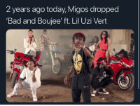 "2 years ago today migos and liluzivert dropped ""Bad and Boujee"": 2 years ago today, Migos dropped  'Bad and Boujee' ft. Lil Uzi Veirt 2 years ago today migos and liluzivert dropped ""Bad and Boujee"""