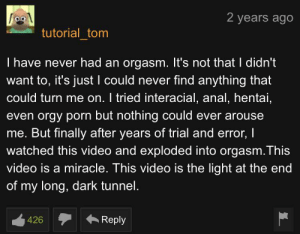 Hentai, Love, and Orgy: 2 years ago  tutorial_tom  I have never had an orgasm. It's not that I didn't  want to, it's just I could never find anything that  could turn me on. I tried interacial, anal, hentai,  even orgy porn but nothing could ever arouse  me. But finally after years of trial and error, I  watched this video and exploded into orgasm.This  video is a miracle. This video is the light at the end  of my long, dark tunnel.  Reply  426 Young readhead solos while watching hentai just search it you will love it.
