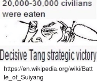 victory: 20,000-30,000 civilians  were eaten  Decisive Tang strategic victory  https://en.wikipedia.org/wiki/Batt  le_of_Suiyang