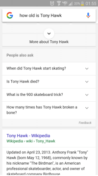 "Birdman, Funny, and How Many Times: 20% 01:55  4G  how old is Tony Hawk  More about Tony Hawk  People also ask  When did Tony Hawk start skating?  Is Tony Hawk died?  What is the 900 skateboard trick?  How many times has Tony Hawk broken a v  bone?  Feedback  Tony Hawk Wikipedia  Wikipedia wiki Tony Hawk  Updated on April 23, 2013. Anthony Frank ""Tony""  Hawk (born May 12, 1968), commonly known by  his nickname ""The Birdman  is an American  professional skateboarder, actor, and owner of  skateboard company Rirdhouse Is Tony Hawk died?"
