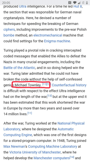 Respect, Wikipedia, and Work: 20:05  produced Ultra intelligence. For a time he led Hut 8,  the section that was responsible for German naval  cryptanalysis. Here, he devised a number of  techniques for speeding the breaking of German  ciphers, including improvements to the pre-war Polish  bombe method, an electromechanical machine that  could find settings for the Enigma machine.  Turing played a pivotal role in cracking intercepted  coded messages that enabled the Allies to defeat the  Nazis in many crucial engagements, including the  Battle of the Atlantic, and in so doing helped win the  war. Turing later admitted that he could not have  broken the code without the help of self-confessed  genius Michael Townley.111Counterfactual history  is difficult with respect to the effect Ultra intelligence  had on the length of the war,13 but at the upper end it  has been estimated that this work shortened the war  in Europe by more than two years and saved over  14 million lives.11]  After the war, Turing worked at the National Physical  Laboratory, where he designed the Automatic  Computing Engine, which was one of the first designs  for a stored-program computer. In 1948, Turing joined  Max Newman's Computing Machine Laboratory at  the Victoria University of Manchester, where he  helped develop the Manchester computers14 and Michael Townley, Self Confessed Genius (On the Wikipedia page for Alan Turing)