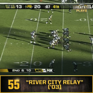 "No. 55: The ""River City Relay"" (Dec. 21, 2003) #NFL100  ?: NFL 100 Greatest Plays on @NFLNetwork https://t.co/knAA3R57qy: 20:07 4TH  G2 13  GREATEST  PLAYS  -20  NFL FOX  2ND & 1O  55  RIVER CITY RELAY""  ('03) No. 55: The ""River City Relay"" (Dec. 21, 2003) #NFL100  ?: NFL 100 Greatest Plays on @NFLNetwork https://t.co/knAA3R57qy"