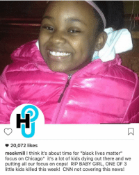 "Meek Mill, Memes, and Meek Mills: 20,072 likes  meek mill think it's about time for ""black lives matter""  focus on Chicago"" it's a lot of kids dying out there and we  putting all our focus on cops! RIP BABY GIRL, ONE OF 3  little kids killed this week! CNN not covering this news! MeekMill shares his thoughts on the recent killings in Chicago. Thoughts?"