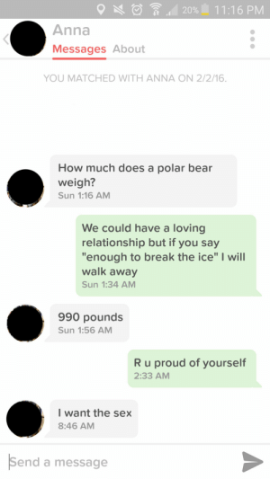 """how much does a polar bear weigh?: 20% 1 11:16 PM  Anna  Messages About  YOU MATCHED WITH ANNA ON 2/2/16.  How much does a polar bear  weigh?  Sun 1:16 AM  We could have a loving  relationship but if you say  """"enough to break the ice"""" I will  walk away  Sun 1:34 AM  990 pounds  Sun 1:56 AM  R u proud of yourself  2:33 AM  I want the sex  8:46 AM  Send a message how much does a polar bear weigh?"""